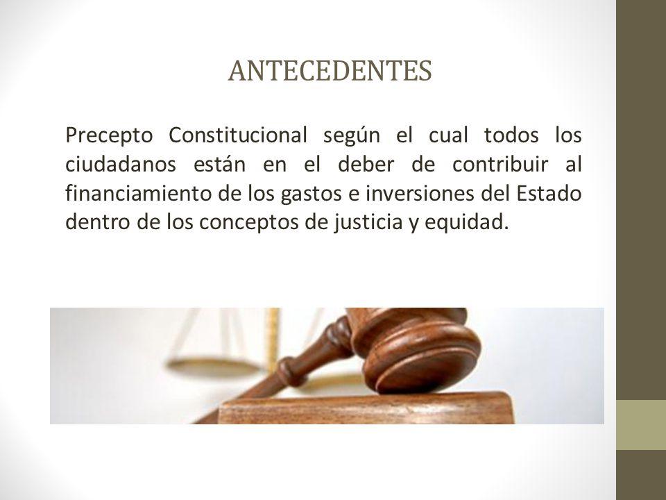 ANTECEDENTES Precepto Constitucional según el cual todos los ciudadanos están en el deber de contribuir al financiamiento de los gastos e inversiones