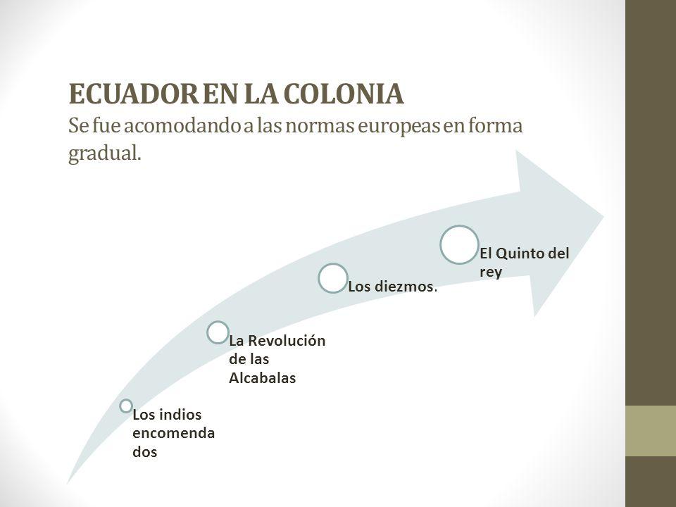ECUADOR EN LA COLONIA Se fue acomodando a las normas europeas en forma gradual. Los indios encomenda dos La Revolución de las Alcabalas Los diezmos. E