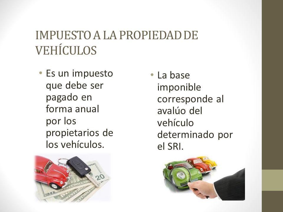 IMPUESTO A LA PROPIEDAD DE VEHÍCULOS Es un impuesto que debe ser pagado en forma anual por los propietarios de los vehículos. La base imponible corres