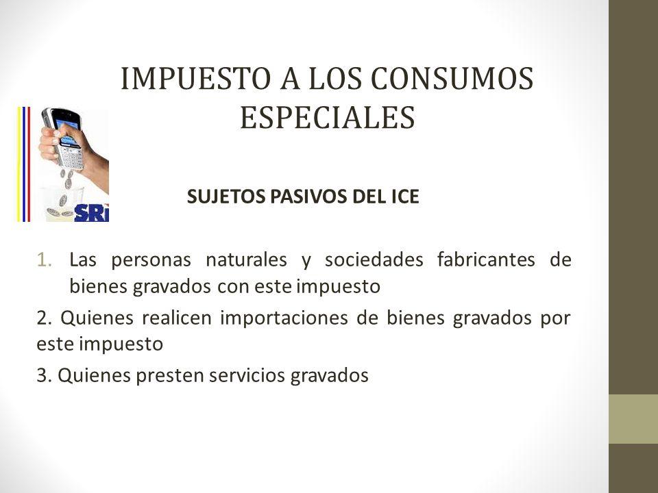 IMPUESTO A LOS CONSUMOS ESPECIALES SUJETOS PASIVOS DEL ICE 1.Las personas naturales y sociedades fabricantes de bienes gravados con este impuesto 2. Q