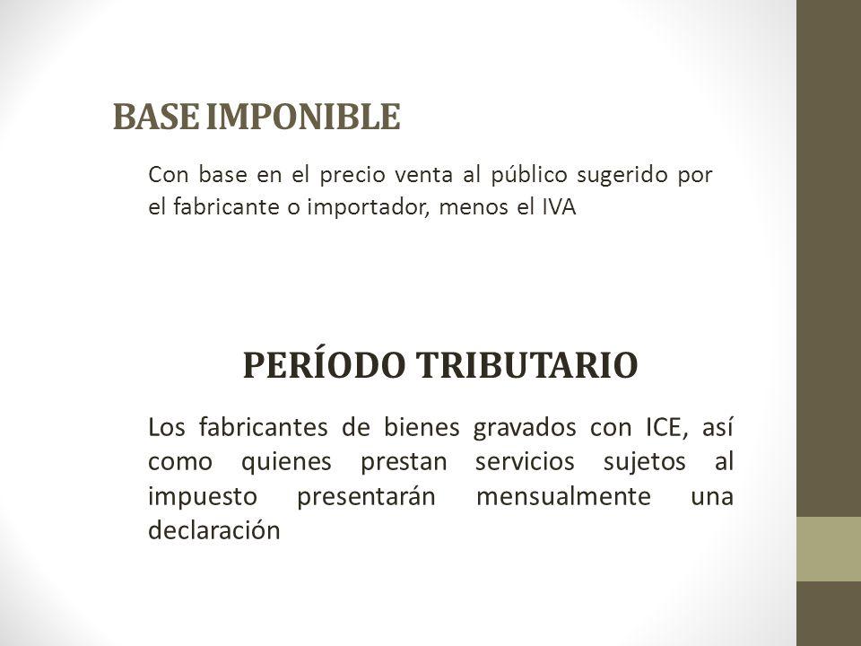 BASE IMPONIBLE Con base en el precio venta al público sugerido por el fabricante o importador, menos el IVA PERÍODO TRIBUTARIO Los fabricantes de bien