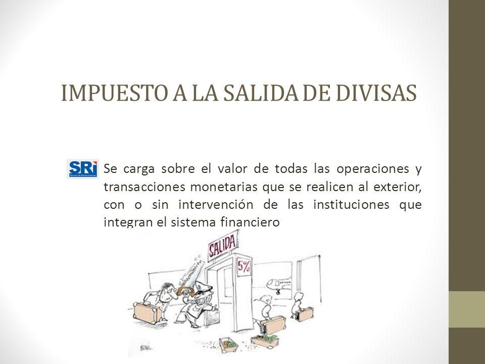 IMPUESTO A LA SALIDA DE DIVISAS Se carga sobre el valor de todas las operaciones y transacciones monetarias que se realicen al exterior, con o sin int
