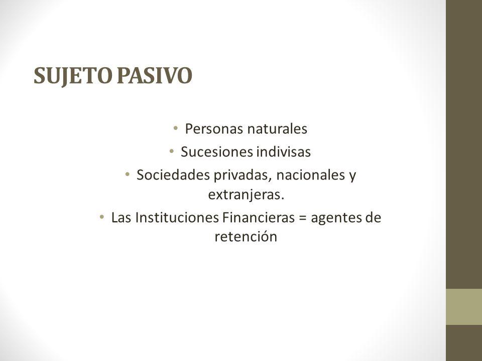 SUJETO PASIVO Personas naturales Sucesiones indivisas Sociedades privadas, nacionales y extranjeras. Las Instituciones Financieras = agentes de retenc
