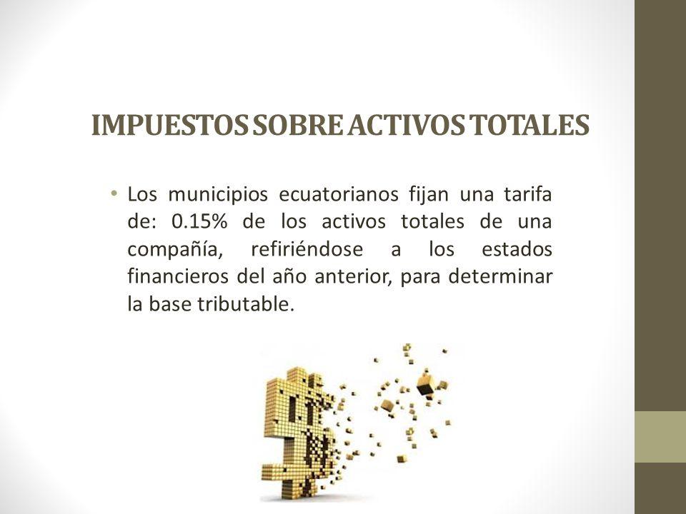 IMPUESTOS SOBRE ACTIVOS TOTALES Los municipios ecuatorianos fijan una tarifa de: 0.15% de los activos totales de una compañía, refiriéndose a los esta