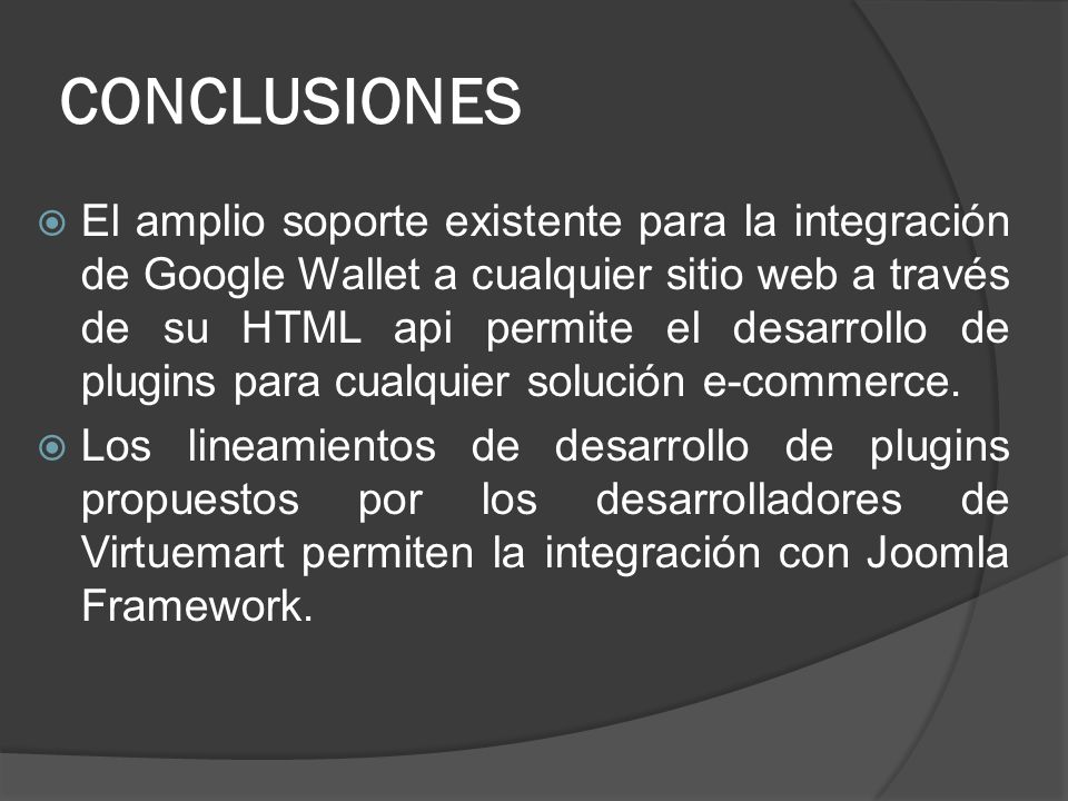 CONCLUSIONES El amplio soporte existente para la integración de Google Wallet a cualquier sitio web a través de su HTML api permite el desarrollo de p