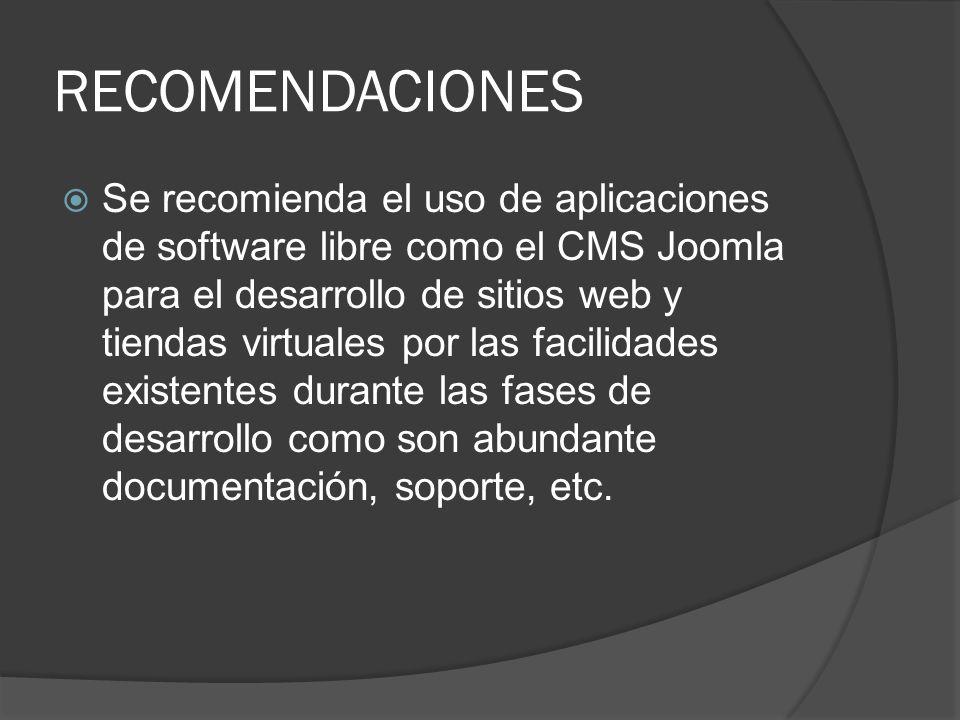 RECOMENDACIONES Se recomienda el uso de aplicaciones de software libre como el CMS Joomla para el desarrollo de sitios web y tiendas virtuales por las