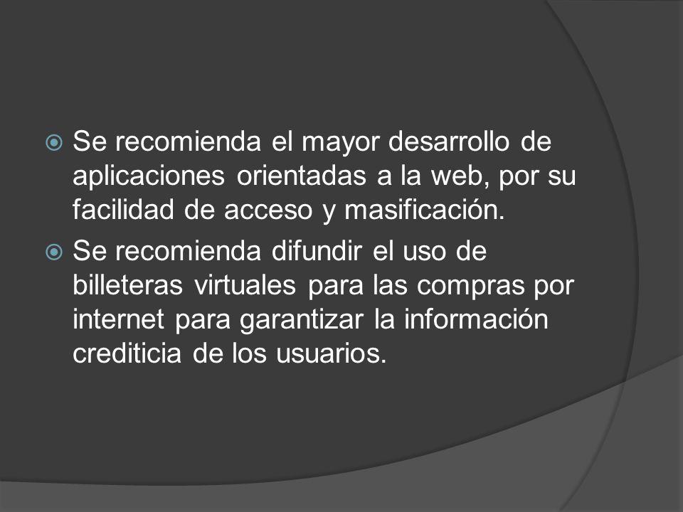 Se recomienda el mayor desarrollo de aplicaciones orientadas a la web, por su facilidad de acceso y masificación. Se recomienda difundir el uso de bil