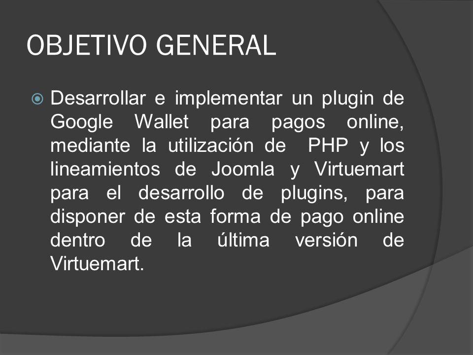 OBJETIVO GENERAL Desarrollar e implementar un plugin de Google Wallet para pagos online, mediante la utilización de PHP y los lineamientos de Joomla y
