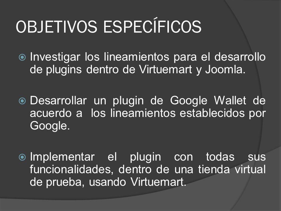OBJETIVOS ESPECÍFICOS Investigar los lineamientos para el desarrollo de plugins dentro de Virtuemart y Joomla. Desarrollar un plugin de Google Wallet