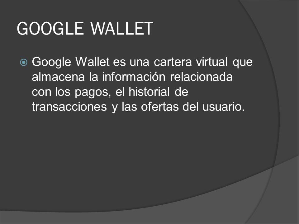 GOOGLE WALLET Google Wallet es una cartera virtual que almacena la información relacionada con los pagos, el historial de transacciones y las ofertas