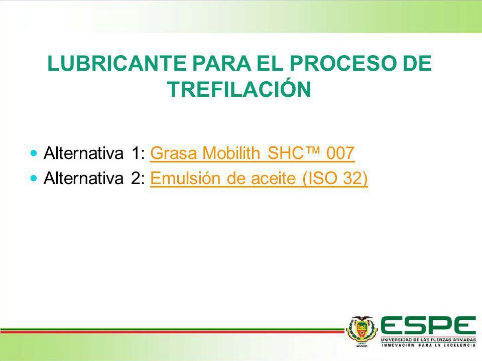 LUBRICANTE PARA EL PROCESO DE TREFILACIÓN Alternativa 1: Grasa Mobilith SHC 007Grasa Mobilith SHC 007 Alternativa 2: Emulsión de aceite (ISO 32)Emulsi