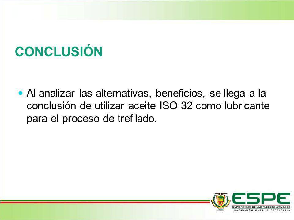 CONCLUSIÓN Al analizar las alternativas, beneficios, se llega a la conclusión de utilizar aceite ISO 32 como lubricante para el proceso de trefilado.