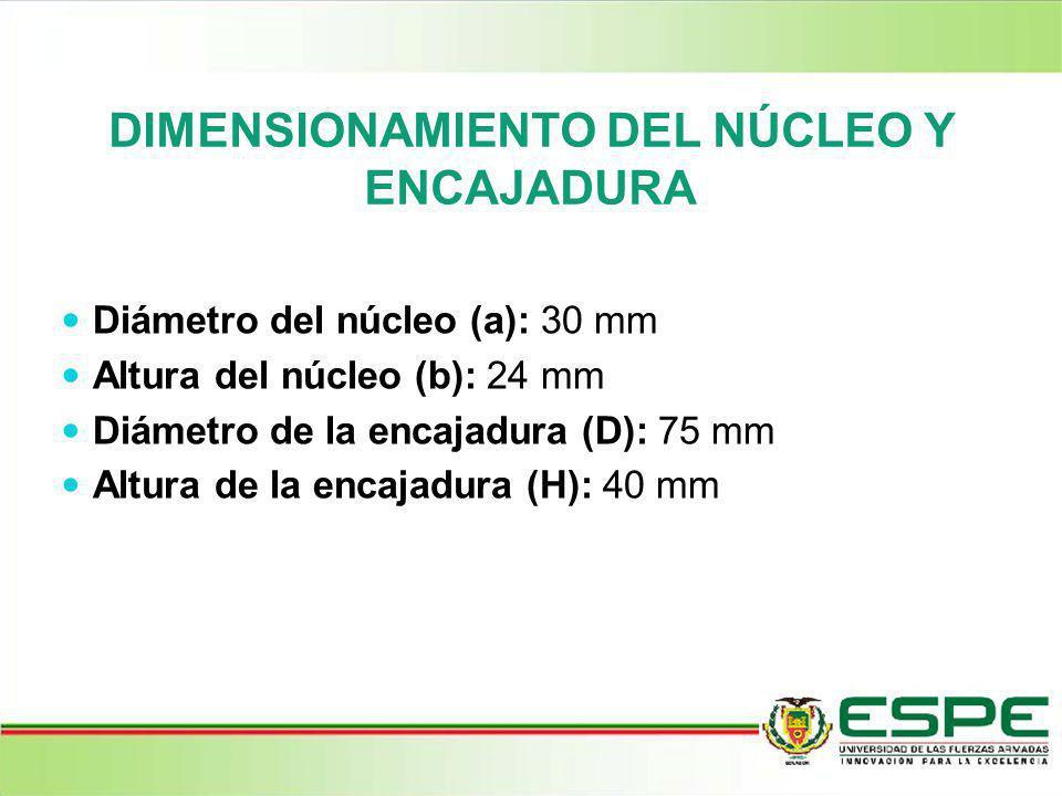 DIMENSIONAMIENTO DEL NÚCLEO Y ENCAJADURA Diámetro del núcleo (a): 30 mm Altura del núcleo (b): 24 mm Diámetro de la encajadura (D): 75 mm Altura de la