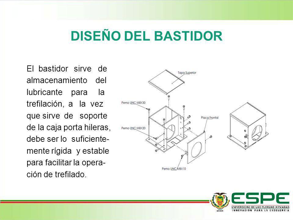 DISEÑO DEL BASTIDOR El bastidor sirve de almacenamiento del lubricante para la trefilación, a la vez que sirve de soporte de la caja porta hileras, de