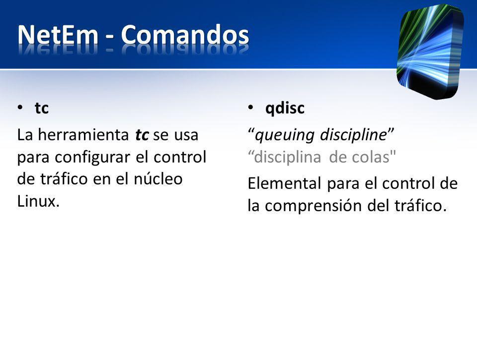 tc La herramienta tc se usa para configurar el control de tráfico en el núcleo Linux. qdisc queuing discipline disciplina de colas