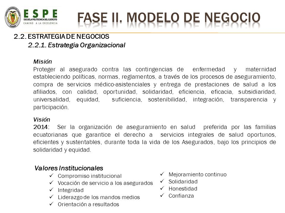 2.2. ESTRATEGIA DE NEGOCIOS 2.2.1. Estrategia Organizacional Misión Proteger al asegurado contra las contingencias de enfermedad y maternidad establec