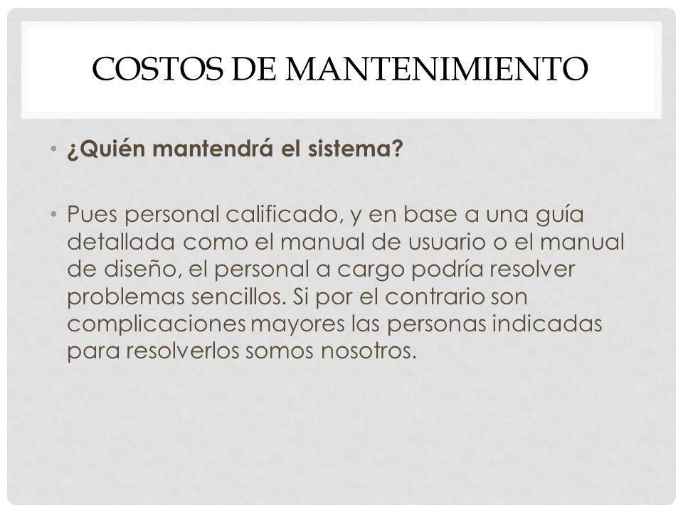COSTOS DE MANTENIMIENTO ¿Quién mantendrá el sistema? Pues personal calificado, y en base a una guía detallada como el manual de usuario o el manual de