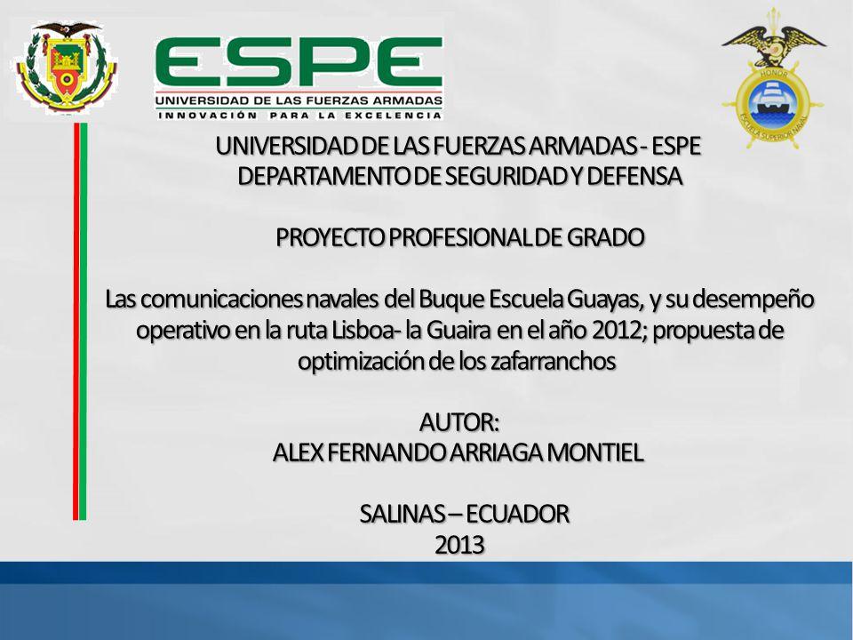 UNIVERSIDAD DE LAS FUERZAS ARMADAS - ESPE DEPARTAMENTO DE SEGURIDAD Y DEFENSA PROYECTO PROFESIONAL DE GRADO Las comunicaciones navales del Buque Escuela Guayas, y su desempeño operativo en la ruta Lisboa- la Guaira en el año 2012; propuesta de optimización de los zafarranchos AUTOR: ALEX FERNANDO ARRIAGA MONTIEL SALINAS – ECUADOR 2013
