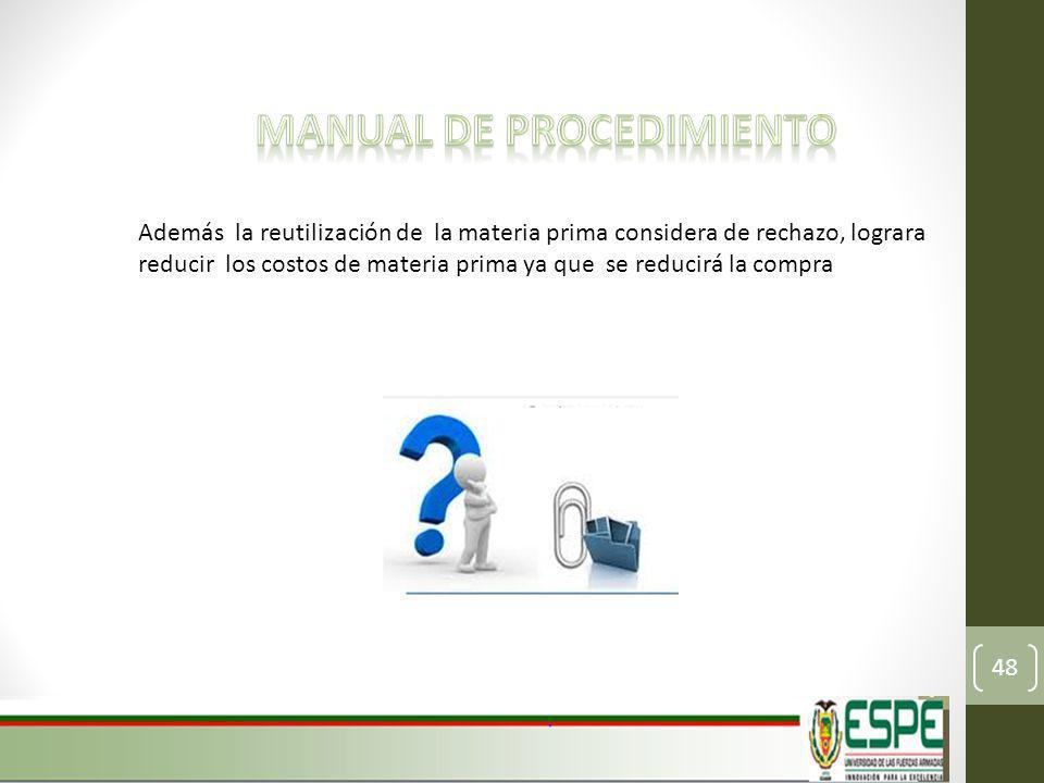 Además la reutilización de la materia prima considera de rechazo, lograra reducir los costos de materia prima ya que se reducirá la compra 48