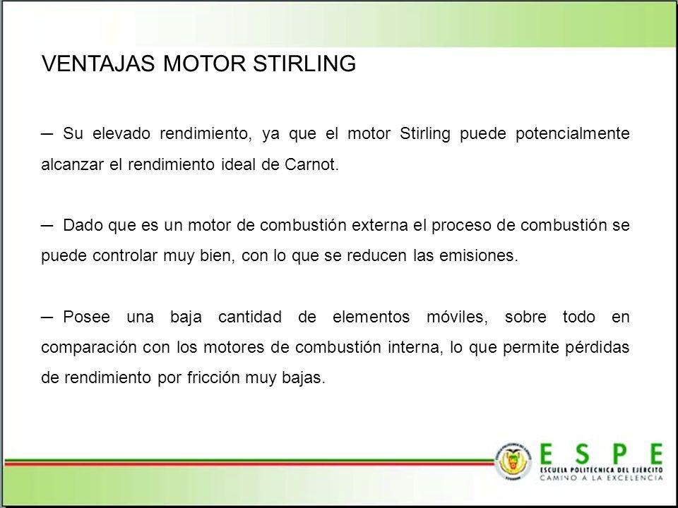 VENTAJAS MOTOR STIRLING Su elevado rendimiento, ya que el motor Stirling puede potencialmente alcanzar el rendimiento ideal de Carnot. Dado que es un