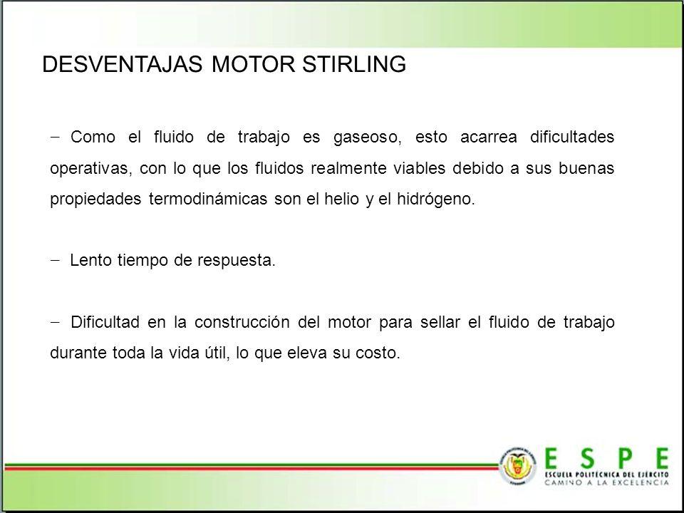 DESVENTAJAS MOTOR STIRLING Como el fluido de trabajo es gaseoso, esto acarrea dificultades operativas, con lo que los fluidos realmente viables debido