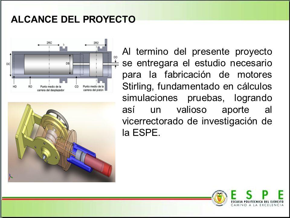 ALCANCE DEL PROYECTO Al termino del presente proyecto se entregara el estudio necesario para la fabricación de motores Stirling, fundamentado en cálcu
