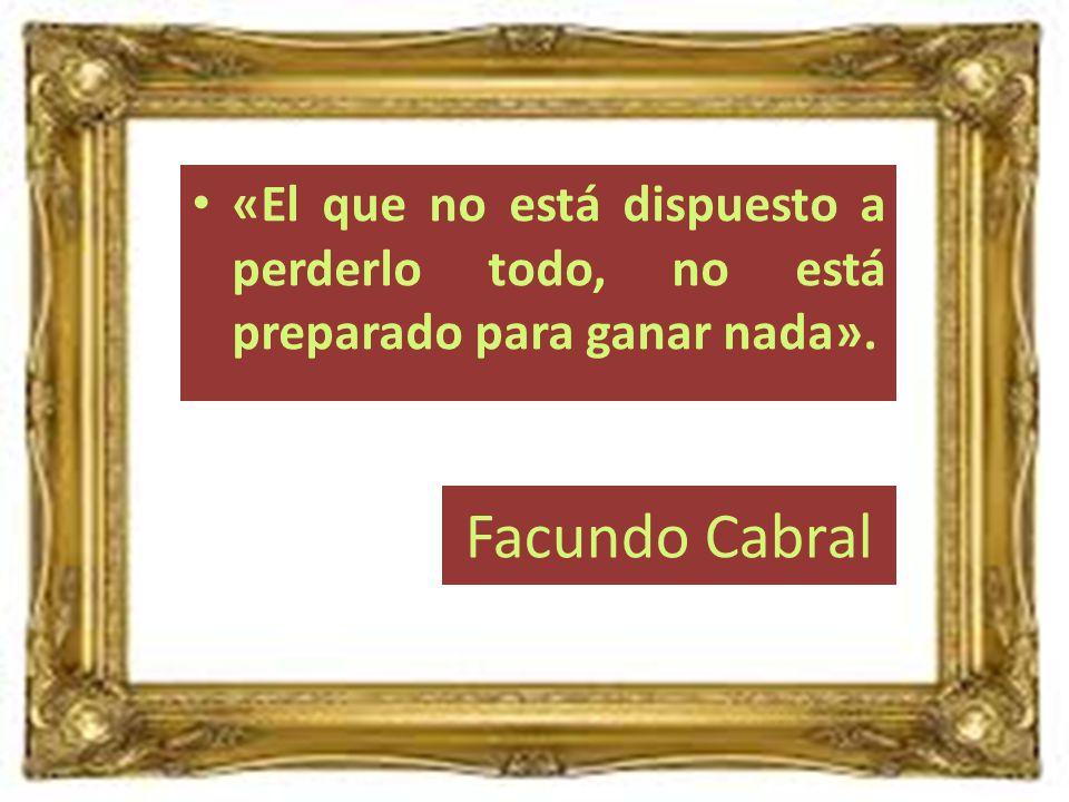 Facundo Cabral «El que no está dispuesto a perderlo todo, no está preparado para ganar nada».
