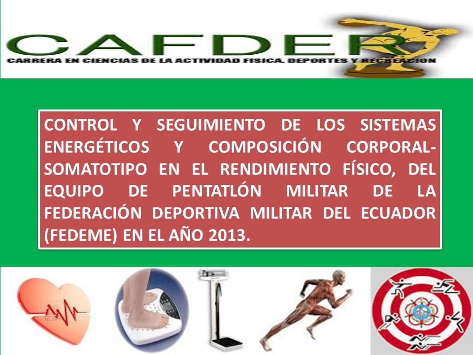 CONTROL Y SEGUIMIENTO DE LOS SISTEMAS ENERGÉTICOS Y COMPOSICIÓN CORPORAL- SOMATOTIPO EN EL RENDIMIENTO FÍSICO, DEL EQUIPO DE PENTATLÓN MILITAR DE LA FEDERACIÓN DEPORTIVA MILITAR DEL ECUADOR (FEDEME) EN EL AÑO 2013.