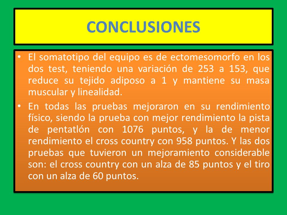 CONCLUSIONES El somatotipo del equipo es de ectomesomorfo en los dos test, teniendo una variación de 253 a 153, que reduce su tejido adiposo a 1 y man