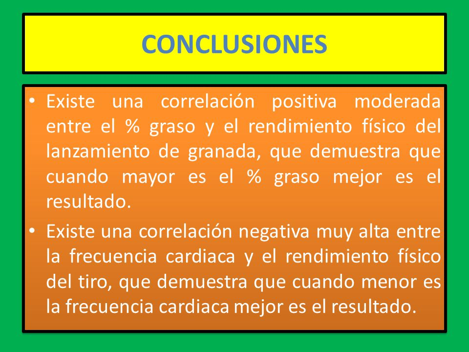 CONCLUSIONES Existe una correlación positiva moderada entre el % graso y el rendimiento físico del lanzamiento de granada, que demuestra que cuando mayor es el % graso mejor es el resultado.