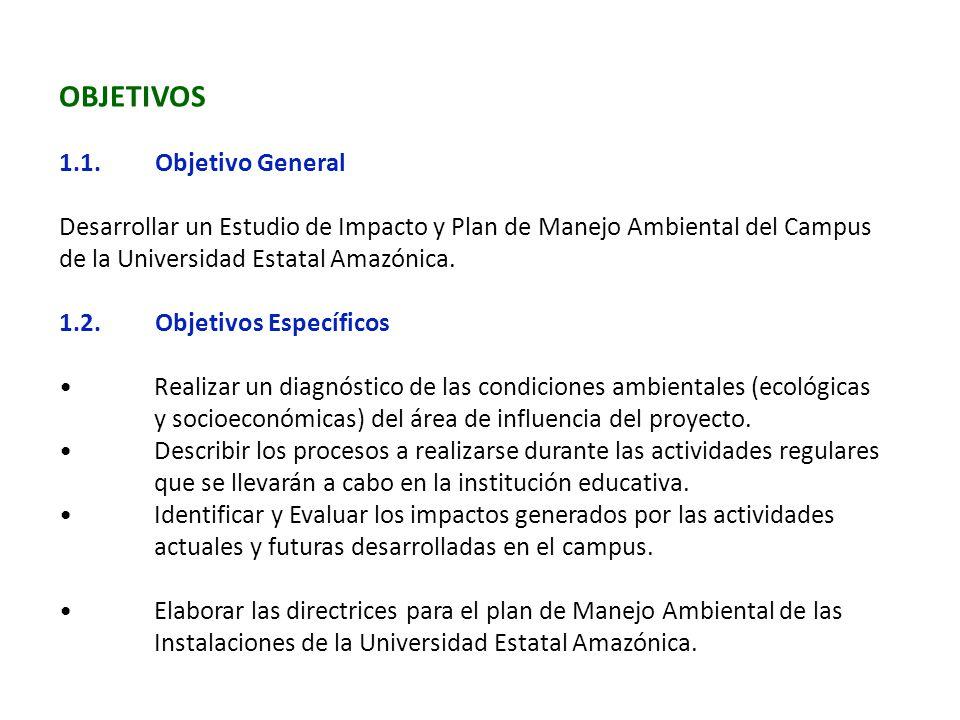 OBJETIVOS 1.1.Objetivo General Desarrollar un Estudio de Impacto y Plan de Manejo Ambiental del Campus de la Universidad Estatal Amazónica. 1.2.Objeti