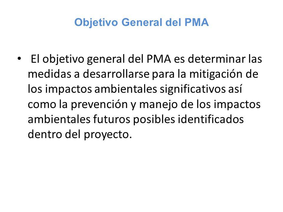 Objetivo General del PMA El objetivo general del PMA es determinar las medidas a desarrollarse para la mitigación de los impactos ambientales signific