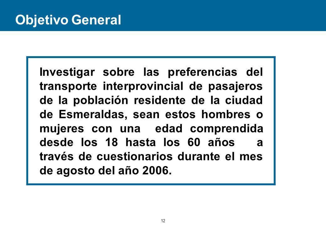 12 Objetivo General Investigar sobre las preferencias del transporte interprovincial de pasajeros de la población residente de la ciudad de Esmeraldas, sean estos hombres o mujeres con una edad comprendida desde los 18 hasta los 60 años a través de cuestionarios durante el mes de agosto del año 2006.