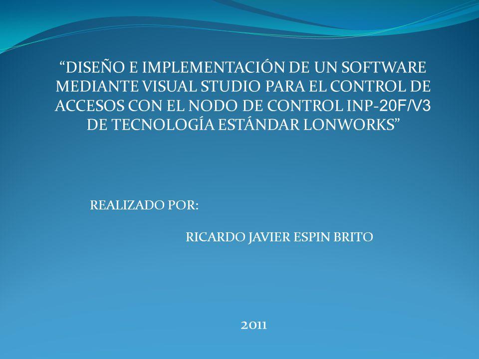 DISEÑO E IMPLEMENTACIÓN DE UN SOFTWARE MEDIANTE VISUAL STUDIO PARA EL CONTROL DE ACCESOS CON EL NODO DE CONTROL INP- 20F/V3 DE TECNOLOGÍA ESTÁNDAR LONWORKS REALIZADO POR: RICARDO JAVIER ESPIN BRITO 2011