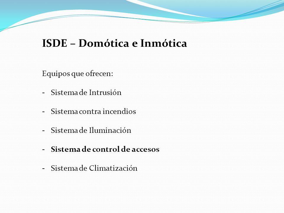 ISDE – Domótica e Inmótica Equipos que ofrecen: - Sistema de Intrusión - Sistema contra incendios - Sistema de Iluminación - Sistema de control de accesos - Sistema de Climatización
