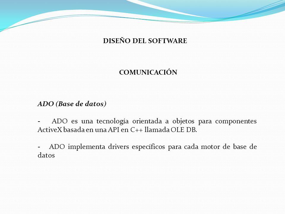 COMUNICACIÓN DISEÑO DEL SOFTWARE ADO (Base de datos) - ADO es una tecnología orientada a objetos para componentes ActiveX basada en una API en C++ llamada OLE DB.