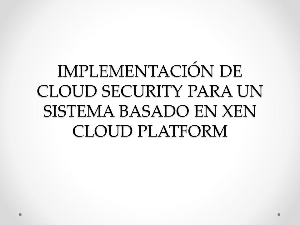 IMPLEMENTACIÓN DE CLOUD SECURITY PARA UN SISTEMA BASADO EN XEN CLOUD PLATFORM