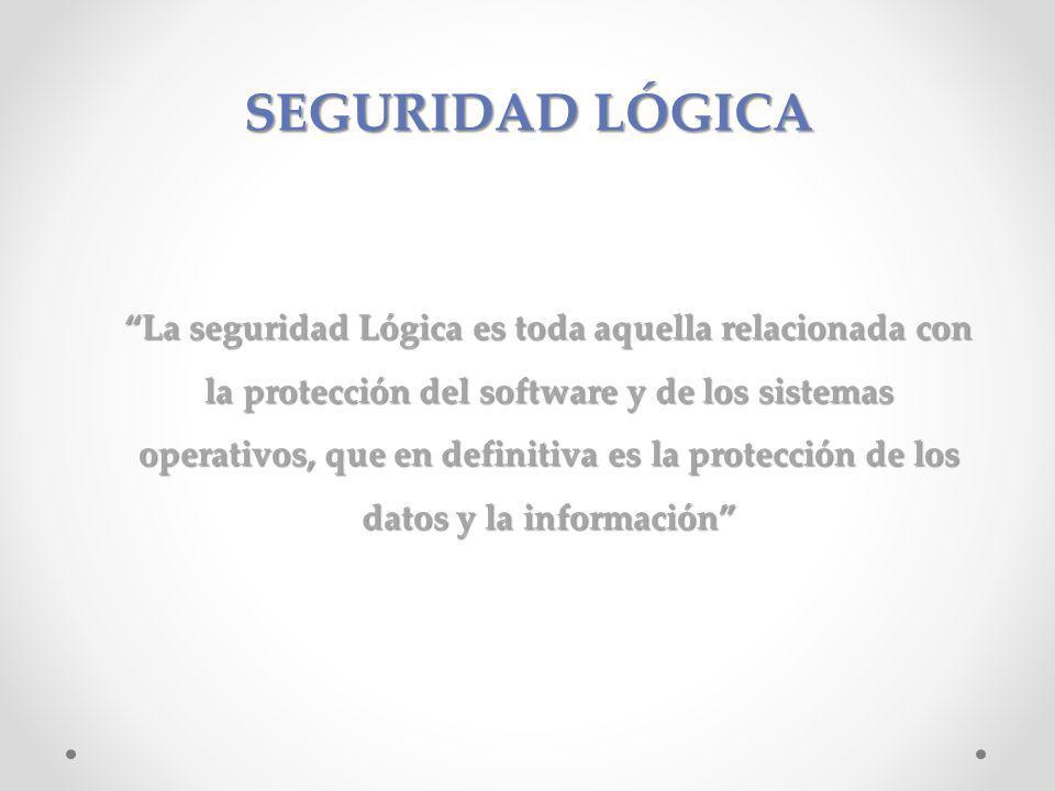 SEGURIDAD LÓGICA La seguridad Lógica es toda aquella relacionada con la protección del software y de los sistemas operativos, que en definitiva es la