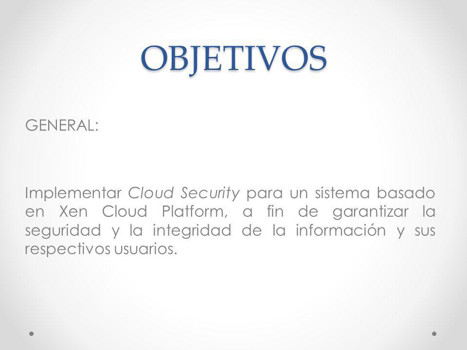 OBJETIVOS GENERAL: Implementar Cloud Security para un sistema basado en Xen Cloud Platform, a fin de garantizar la seguridad y la integridad de la inf