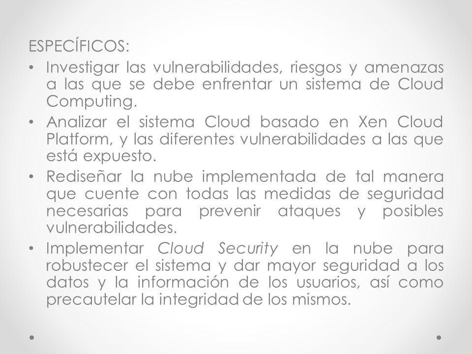 ESPECÍFICOS: Investigar las vulnerabilidades, riesgos y amenazas a las que se debe enfrentar un sistema de Cloud Computing. Analizar el sistema Cloud
