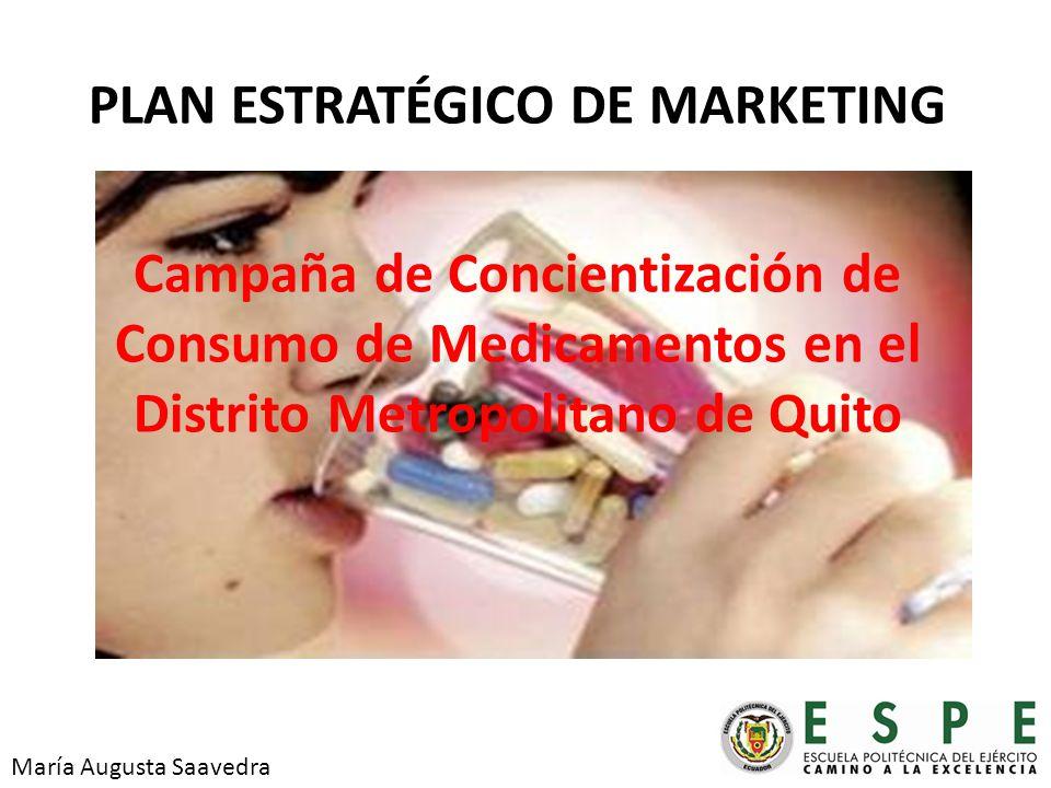 PLAN ESTRATÉGICO DE MARKETING Campaña de Concientización de Consumo de Medicamentos en el Distrito Metropolitano de Quito María Augusta Saavedra