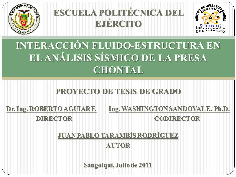 INTERACCIÓN FLUIDO-ESTRUCTURA EN EL ANÁLISIS SÍSMICO DE LA PRESA CHONTAL ESCUELA POLITÉCNICA DEL EJÉRCITO Dr. Ing. ROBERTO AGUIAR F. Ing. WASHINGTON S