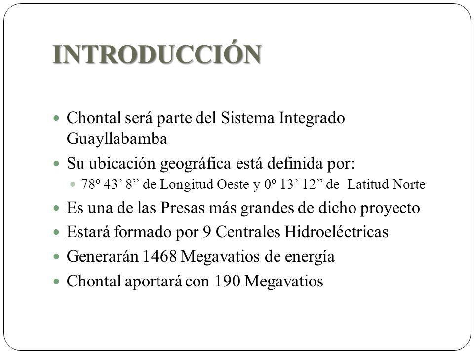 INTRODUCCIÓN Chontal será parte del Sistema Integrado Guayllabamba Su ubicación geográfica está definida por: 78º 43 8 de Longitud Oeste y 0º 13 12 de Latitud Norte Es una de las Presas más grandes de dicho proyecto Estará formado por 9 Centrales Hidroeléctricas Generarán 1468 Megavatios de energía Chontal aportará con 190 Megavatios