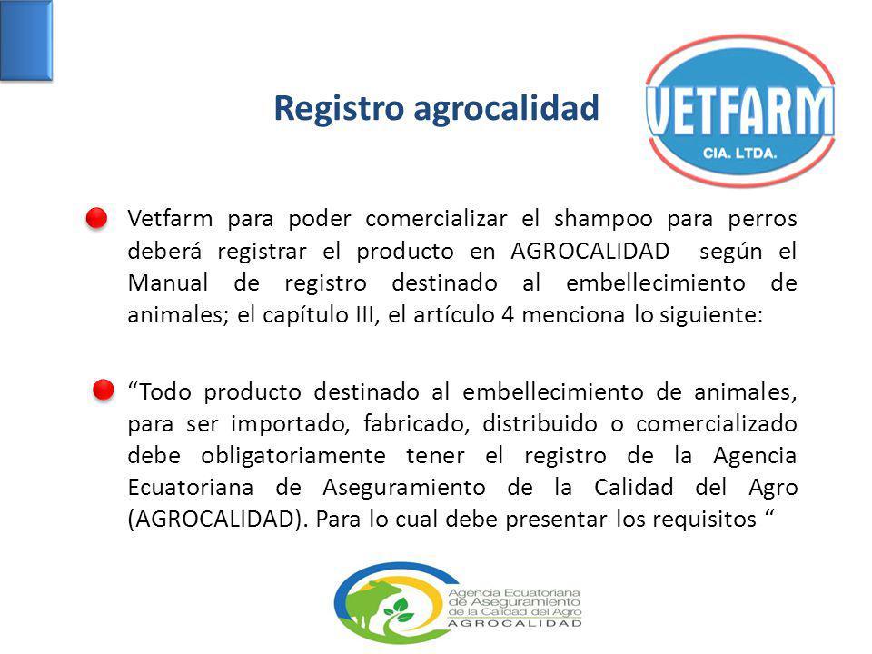 Registro agrocalidad Vetfarm para poder comercializar el shampoo para perros deberá registrar el producto en AGROCALIDAD según el Manual de registro destinado al embellecimiento de animales; el capítulo III, el artículo 4 menciona lo siguiente: Todo producto destinado al embellecimiento de animales, para ser importado, fabricado, distribuido o comercializado debe obligatoriamente tener el registro de la Agencia Ecuatoriana de Aseguramiento de la Calidad del Agro (AGROCALIDAD).
