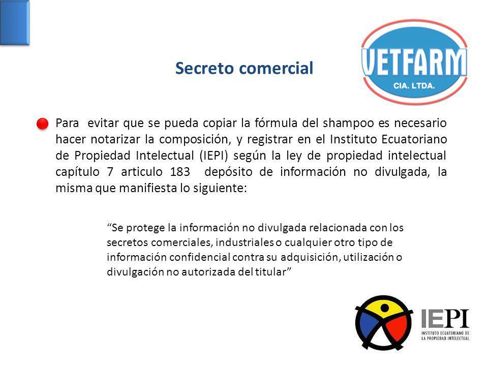 Secreto comercial Para evitar que se pueda copiar la fórmula del shampoo es necesario hacer notarizar la composición, y registrar en el Instituto Ecua