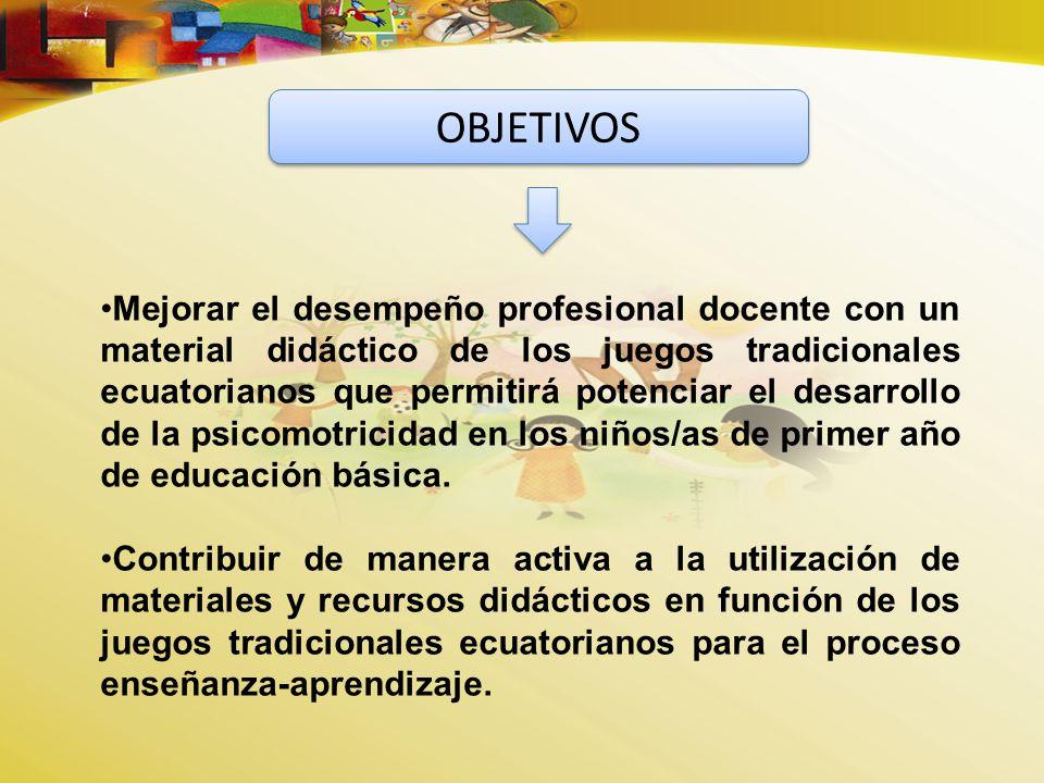 Mejorar el desempeño profesional docente con un material didáctico de los juegos tradicionales ecuatorianos que permitirá potenciar el desarrollo de la psicomotricidad en los niños/as de primer año de educación básica.