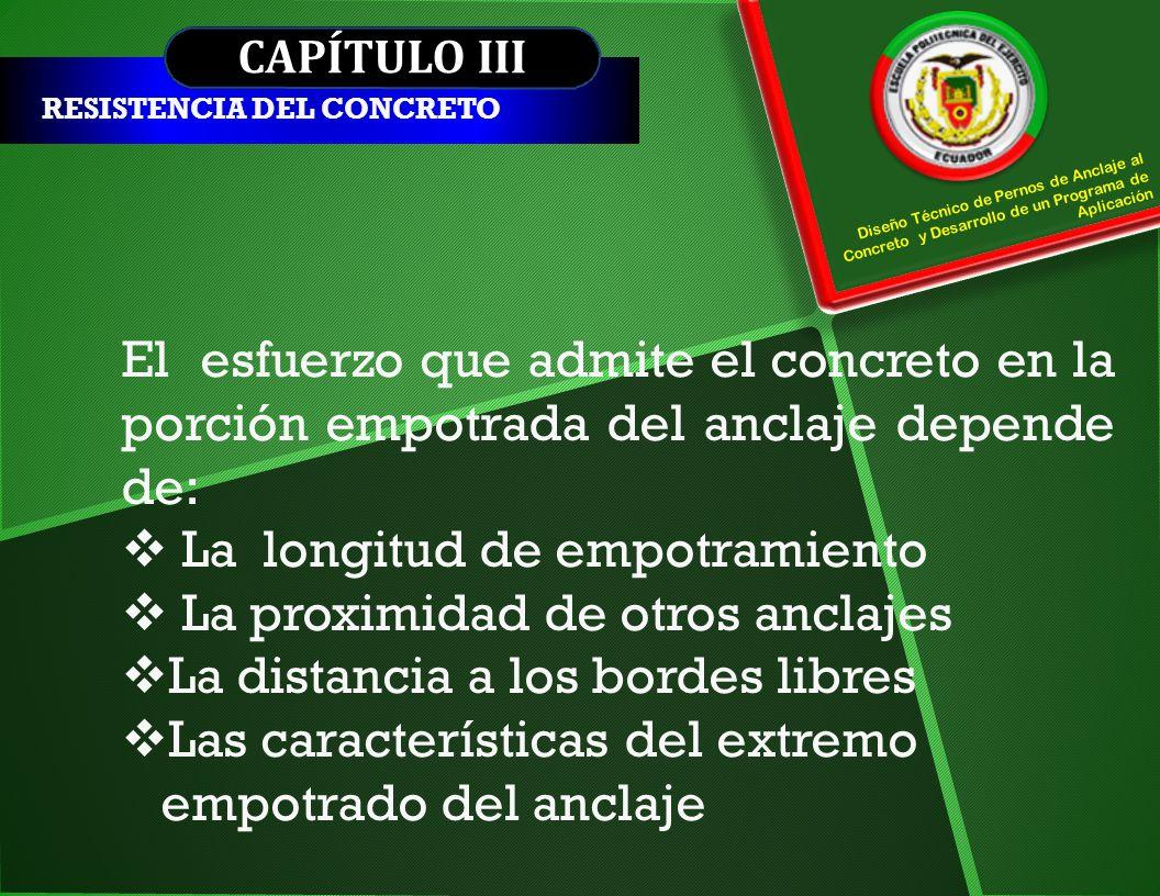 CAPÍTULO III RESISTENCIA DEL CONCRETO El esfuerzo que admite el concreto en la porción empotrada del anclaje depende de: La longitud de empotramiento