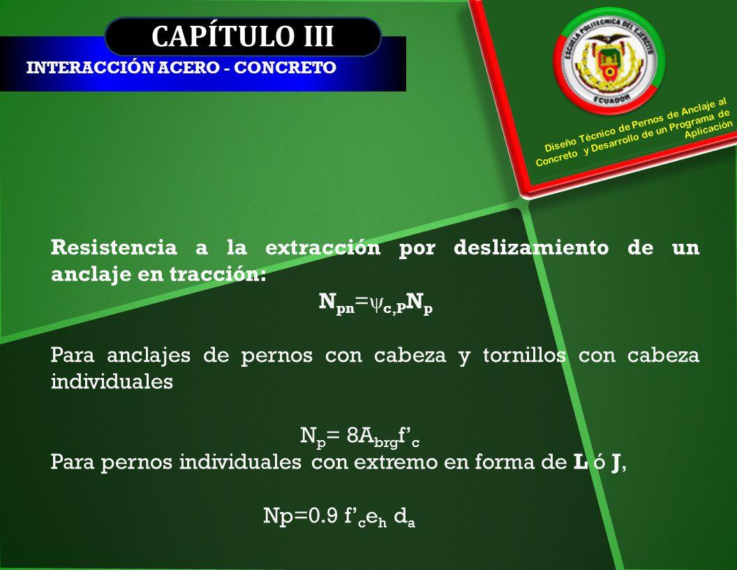CAPÍTULO III INTERACCIÓN ACERO - CONCRETO Resistencia a la extracción por deslizamiento de un anclaje en tracción: N pn = c,P N p Para anclajes de per