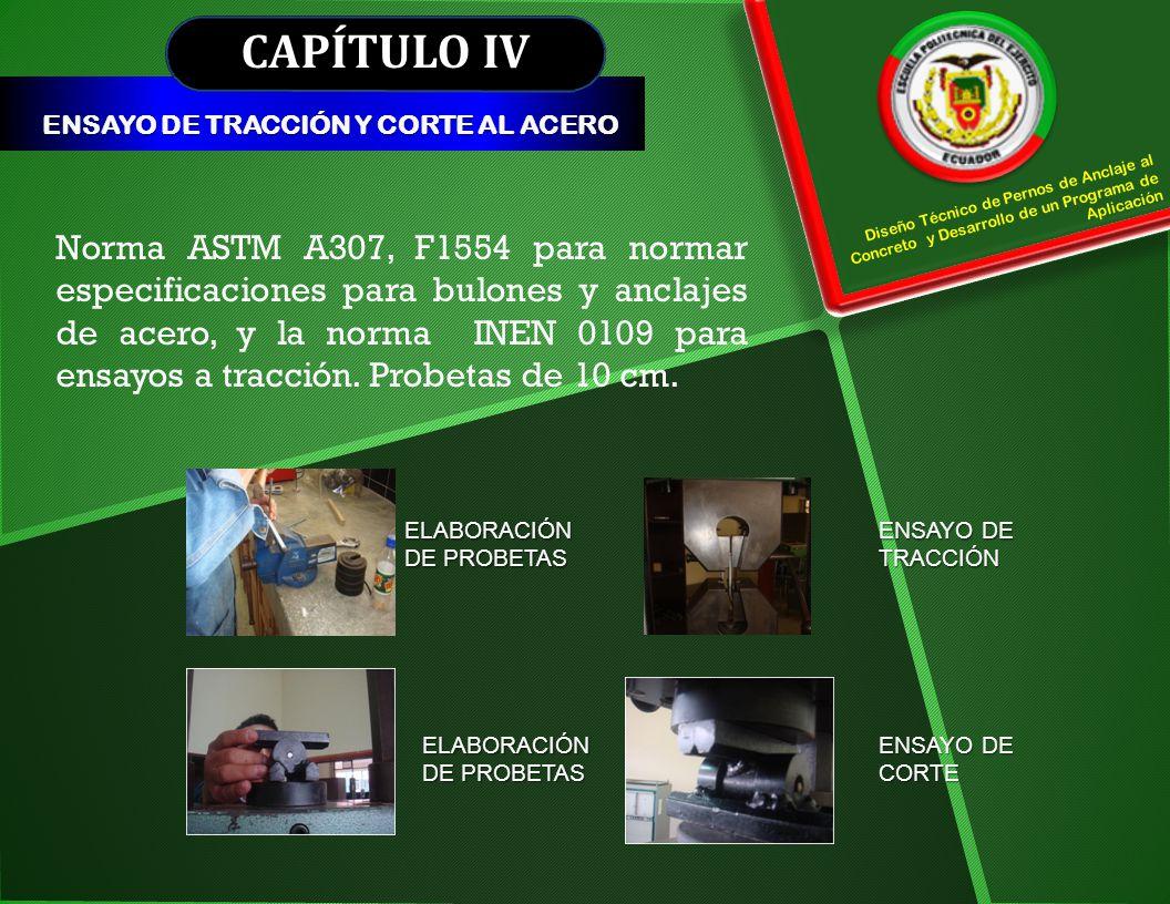 CAPÍTULO IV ENSAYO DE TRACCIÓN Y CORTE AL ACERO Diseño Técnico de Pernos de Anclaje al Concreto y Desarrollo de un Programa de Aplicación Norma ASTM A