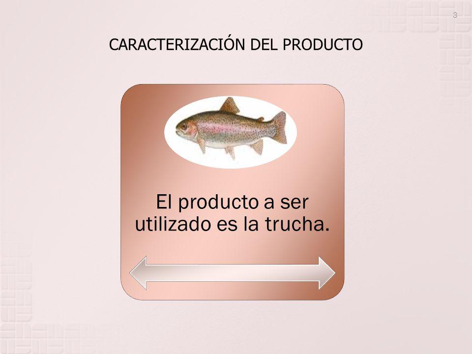 CARACTERIZACIÓN DEL PRODUCTO El producto a ser utilizado es la trucha. 3